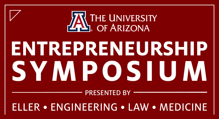The University of Arizona Entrepreneurship Symposium, presented by Eller, Engineering, Law and Medicine